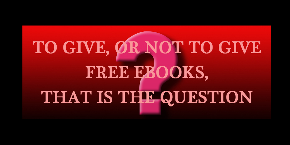 Are Free eBooks Killing Indie Publishers? To Give, or Not To Give…?